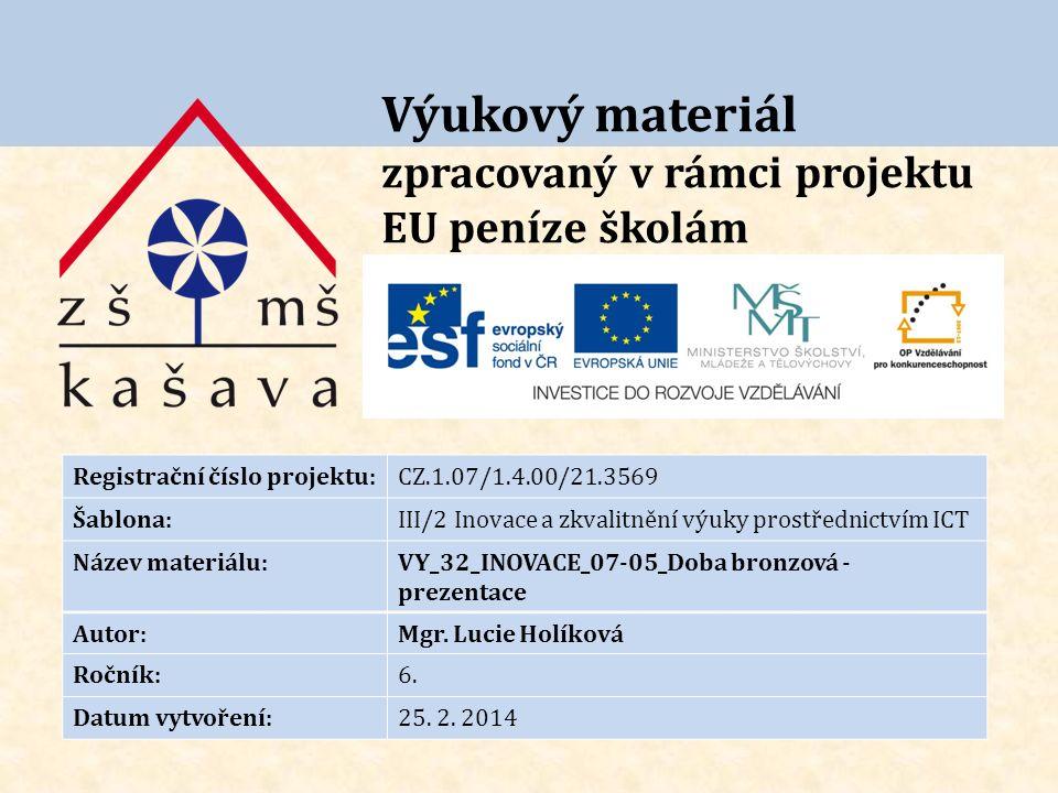Výukový materiál zpracovaný v rámci projektu EU peníze školám Registrační číslo projektu:CZ.1.07/1.4.00/21.3569 Šablona:III/2 Inovace a zkvalitnění výuky prostřednictvím ICT Název materiálu:VY_32_INOVACE_07-05_Doba bronzová - prezentace Autor:Mgr.