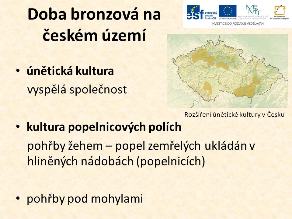 Doba bronzová na českém území únětická kultura vyspělá společnost kultura popelnicových polích pohřby žehem – popel zemřelých ukládán v hliněných nádobách (popelnicích) pohřby pod mohylami Rozšíření únětické kultury v Česku
