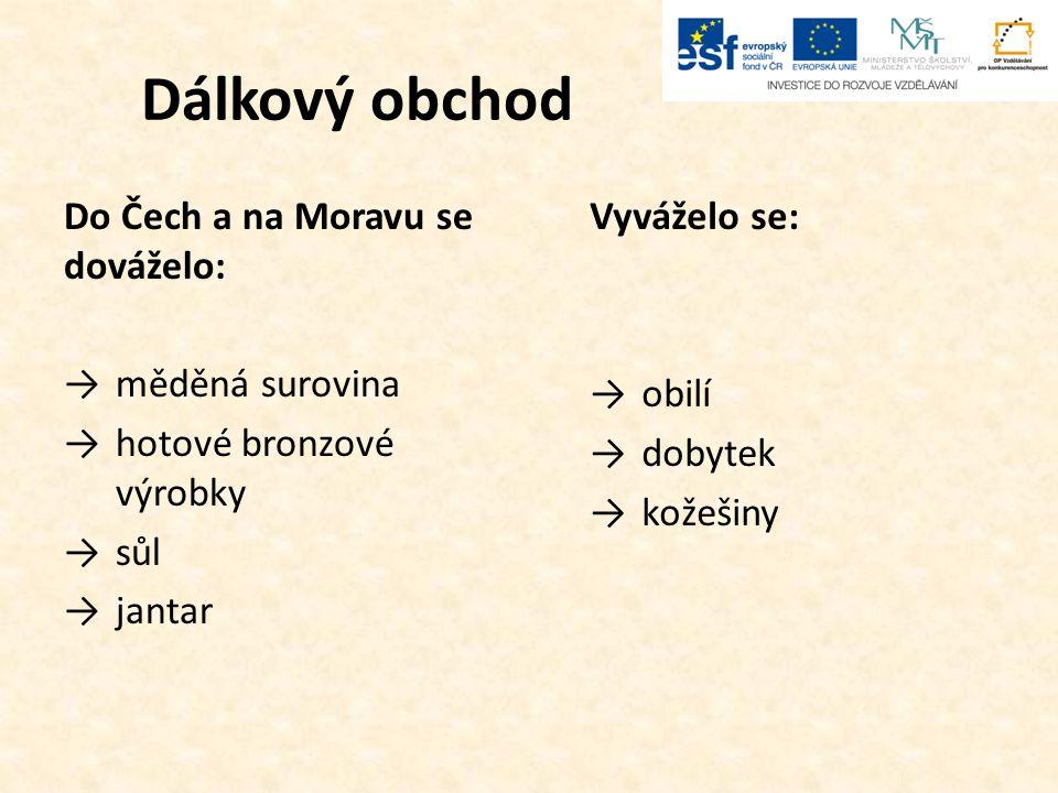 Dálkový obchod Do Čech a na Moravu se dováželo: →měděná surovina →hotové bronzové výrobky →sůl →jantar Vyváželo se: →obilí →dobytek →kožešiny