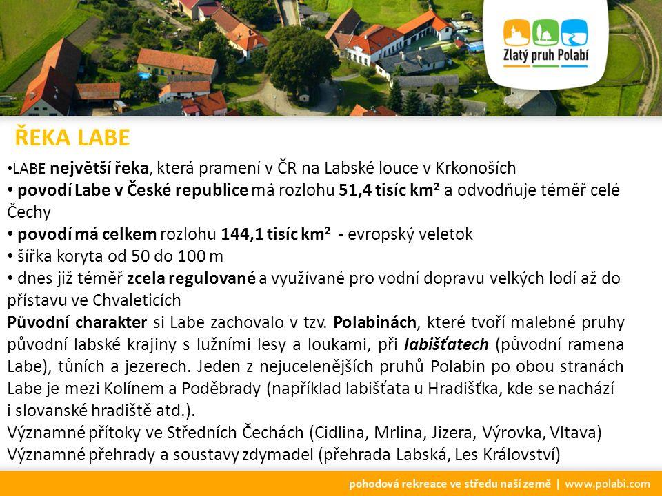 LABE největší řeka, která pramení v ČR na Labské louce v Krkonoších povodí Labe v České republice má rozlohu 51,4 tisíc km 2 a odvodňuje téměř celé Čechy povodí má celkem rozlohu 144,1 tisíc km 2 - evropský veletok šířka koryta od 50 do 100 m dnes již téměř zcela regulované a využívané pro vodní dopravu velkých lodí až do přístavu ve Chvaleticích Původní charakter si Labe zachovalo v tzv.
