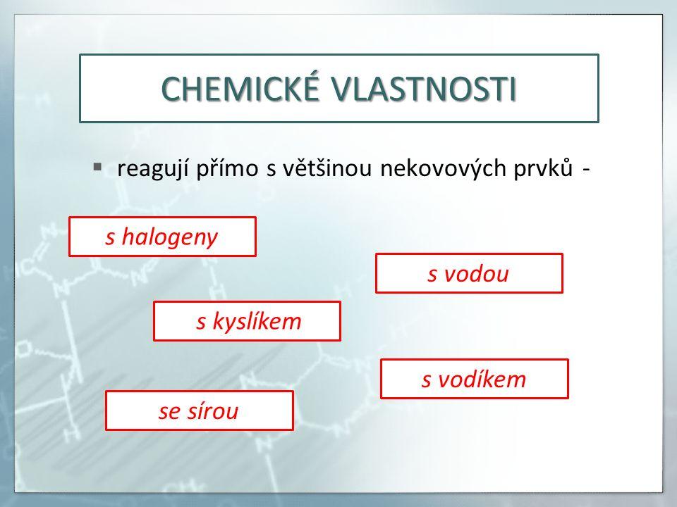 CHEMICKÉ VLASTNOSTI  reagují přímo s většinou nekovových prvků - s halogeny s vodou s kyslíkem s vodíkem se sírou