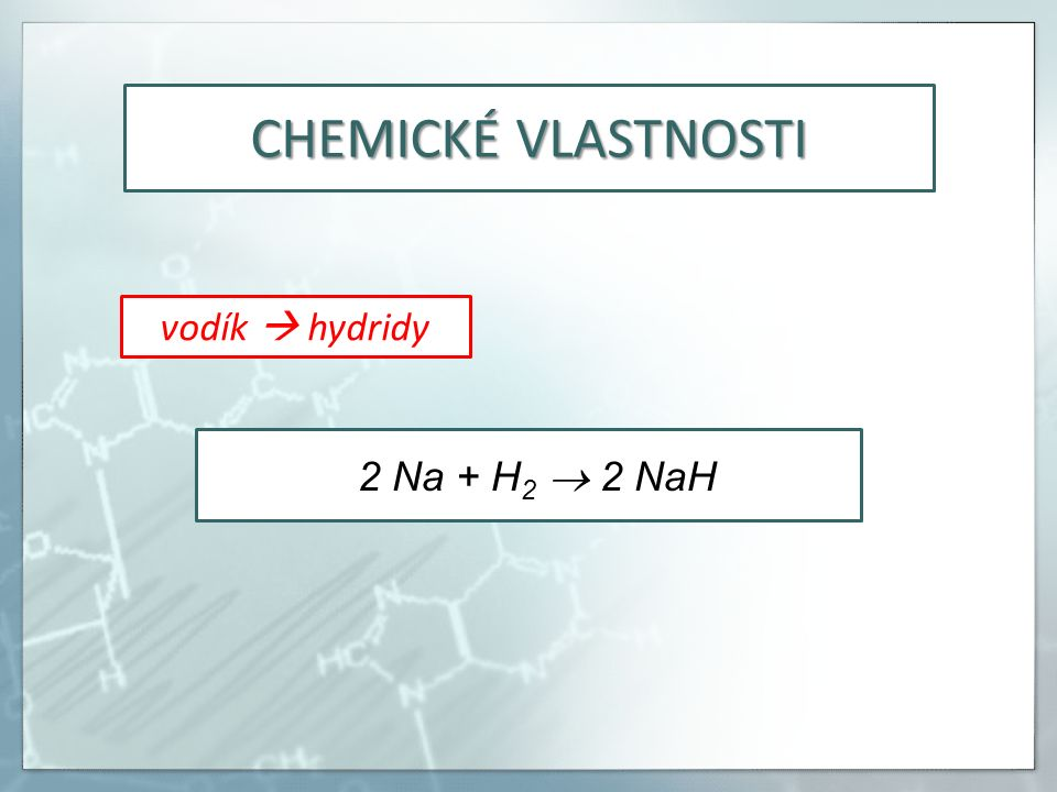 CHEMICKÉ VLASTNOSTI vodík  hydridy 2 Na + H 2  2 NaH