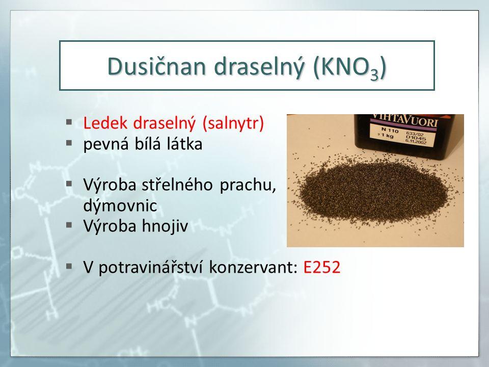 Dusičnan draselný (KNO 3 )  Ledek draselný (salnytr)  pevná bílá látka  Výroba střelného prachu, dýmovnic  Výroba hnojiv  V potravinářství konzervant: E252