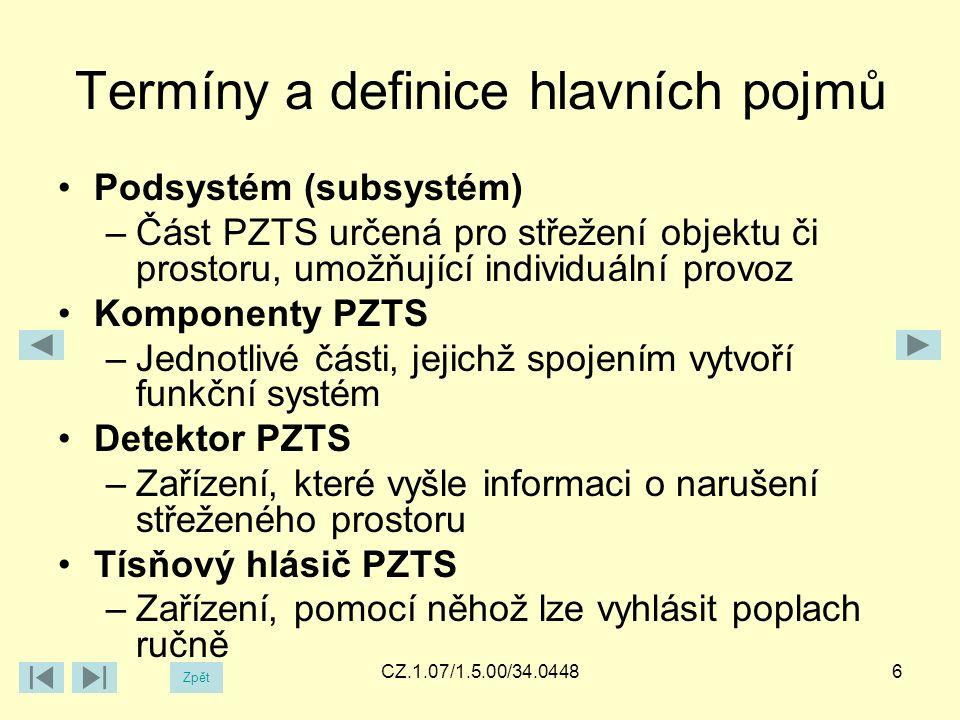 Termíny a definice hlavních pojmů Ústředna PZTS –Mozek systému, který zpracovává informace o stavu čidel a reaguje předem nastaveným způsobem Přenosové zařízení PZTS (komunikátor) –Umožňuje dálkovou správu systému a dálkový přenos informací Pult centralizované ochrany –Střežení s trvalou obsluhou a výjezdní skupinou, dohlížející na jednotlivé objekty 7CZ.1.07/1.5.00/34.04487 Zpět