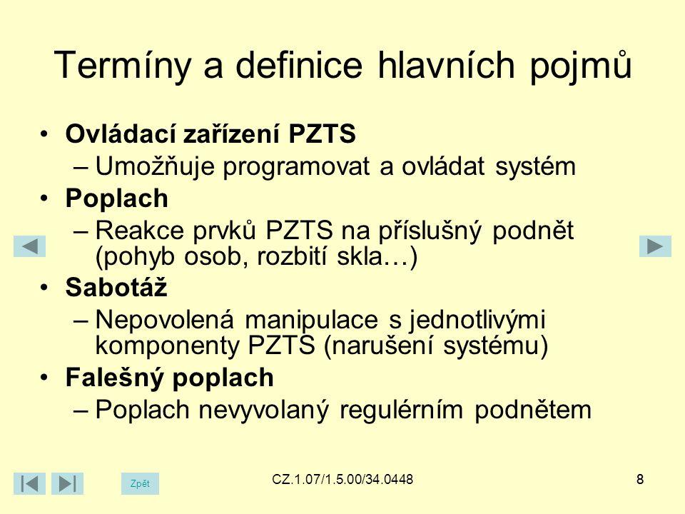 Termíny a definice hlavních pojmů Ovládací zařízení PZTS –Umožňuje programovat a ovládat systém Poplach –Reakce prvků PZTS na příslušný podnět (pohyb osob, rozbití skla…) Sabotáž –Nepovolená manipulace s jednotlivými komponenty PZTS (narušení systému) Falešný poplach –Poplach nevyvolaný regulérním podnětem 8CZ.1.07/1.5.00/34.04488 Zpět