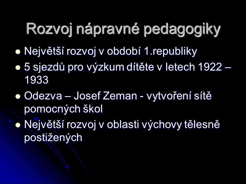 Rozvoj nápravné pedagogiky Největší rozvoj v období 1.republiky Největší rozvoj v období 1.republiky 5 sjezdů pro výzkum dítěte v letech 1922 – 1933 5 sjezdů pro výzkum dítěte v letech 1922 – 1933 Odezva – Josef Zeman - vytvoření sítě pomocných škol Odezva – Josef Zeman - vytvoření sítě pomocných škol Největší rozvoj v oblasti výchovy tělesně postižených Největší rozvoj v oblasti výchovy tělesně postižených