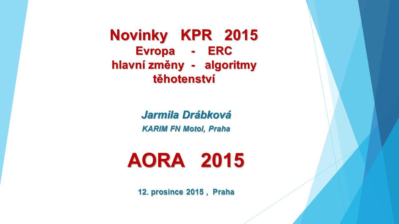 Novinky KPR 2015 Evropa - ERC hlavní změny - algoritmy těhotenství Jarmila Drábková KARIM FN Motol, Praha AORA 2015 12. prosince 2015, Praha
