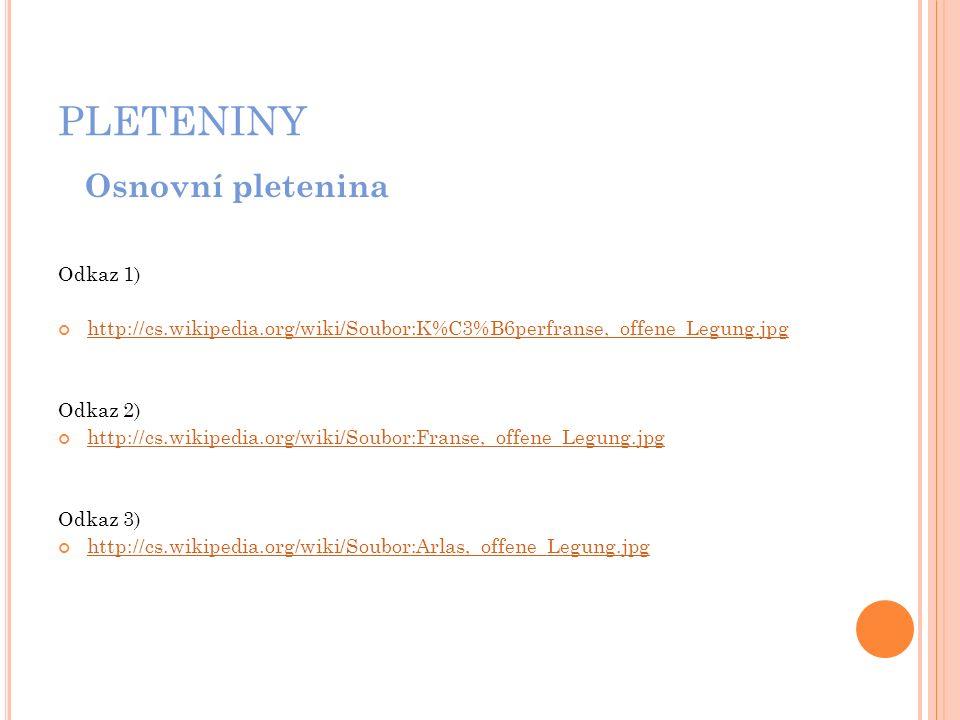 PLETENINY Osnovní pletenina Odkaz 1) http://cs.wikipedia.org/wiki/Soubor:K%C3%B6perfranse,_offene_Legung.jpg Odkaz 2) http://cs.wikipedia.org/wiki/Sou