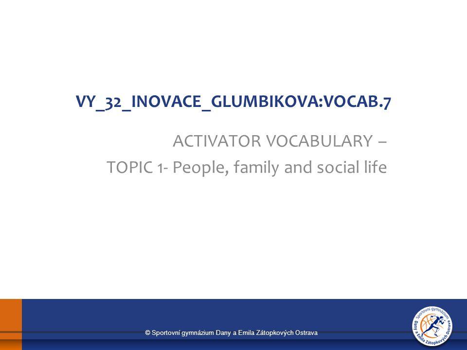 © Sportovní gymnázium Dany a Emila Zátopkových Ostrava VY_32_INOVACE_GLUMBIKOVA:VOCAB.7 ACTIVATOR VOCABULARY – TOPIC 1- People, family and social life