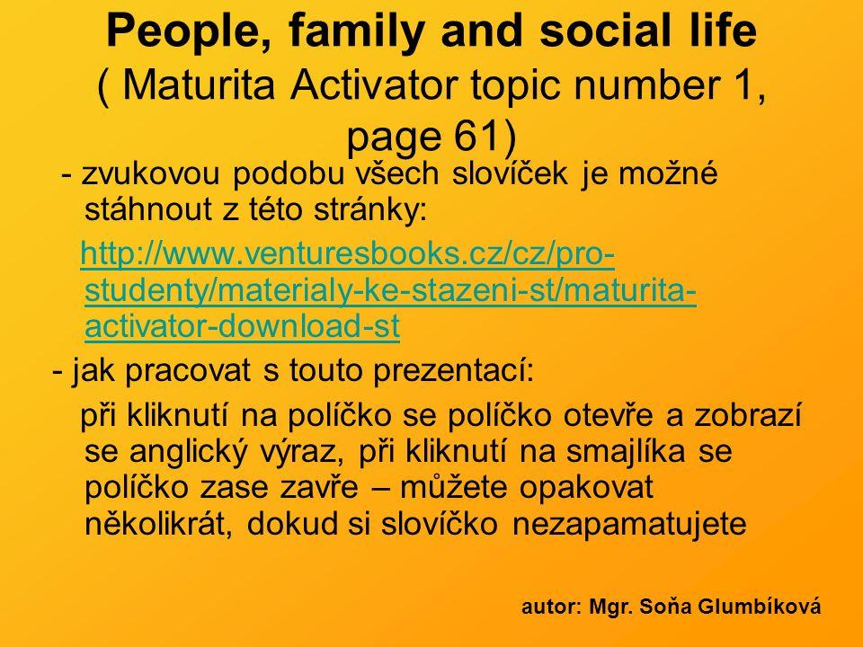 People, family and social life ( Maturita Activator topic number 1, page 61) - zvukovou podobu všech slovíček je možné stáhnout z této stránky: http://www.venturesbooks.cz/cz/pro- studenty/materialy-ke-stazeni-st/maturita- activator-download-sthttp://www.venturesbooks.cz/cz/pro- studenty/materialy-ke-stazeni-st/maturita- activator-download-st - jak pracovat s touto prezentací: při kliknutí na políčko se políčko otevře a zobrazí se anglický výraz, při kliknutí na smajlíka se políčko zase zavře – můžete opakovat několikrát, dokud si slovíčko nezapamatujete autor: Mgr.