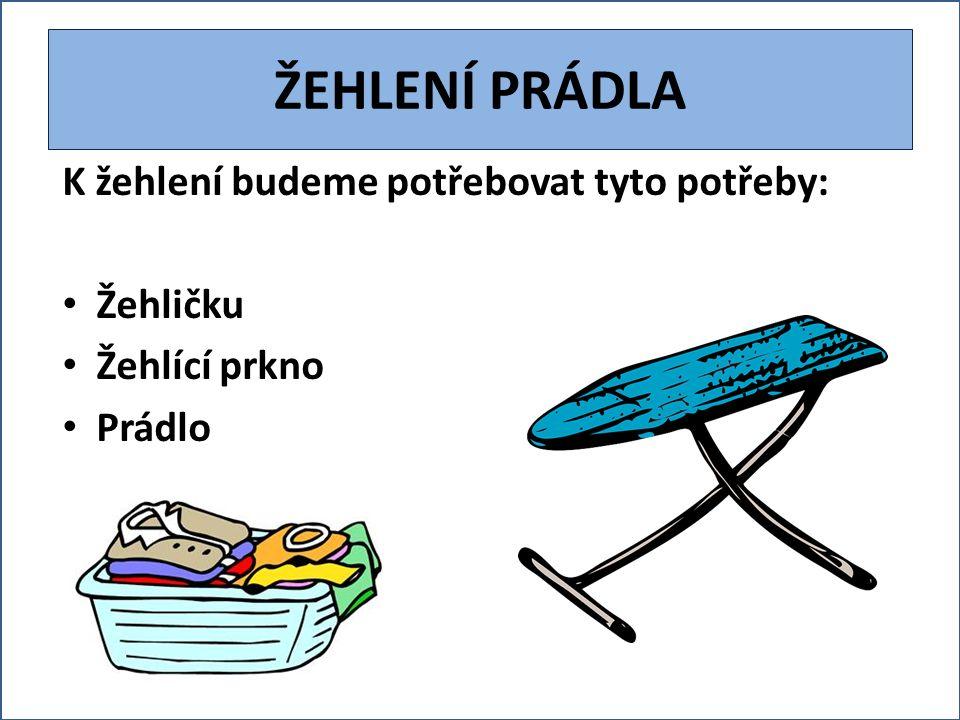 ŽEHLENÍ PRÁDLA K žehlení budeme potřebovat tyto potřeby: Žehličku Žehlící prkno Prádlo