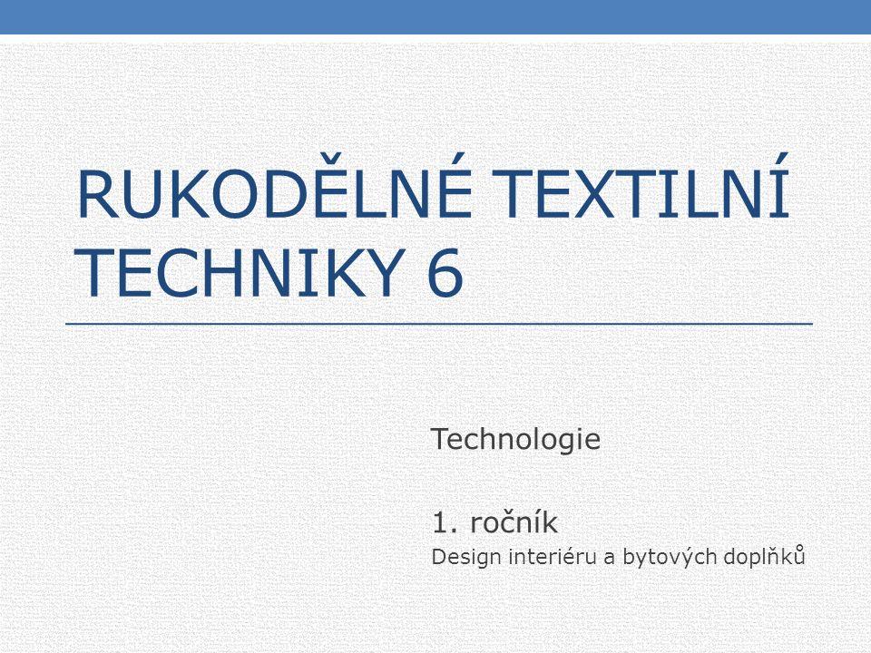 RUKODĚLNÉ TEXTILNÍ TECHNIKY 6 Technologie 1. ročník Design interiéru a bytových doplňků