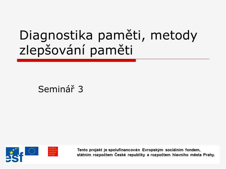 Diagnostika paměti, metody zlepšování paměti Seminář 3 Tento projekt je spolufinancován Evropským sociálním fondem, státním rozpočtem České republiky a rozpočtem hlavního města Prahy.