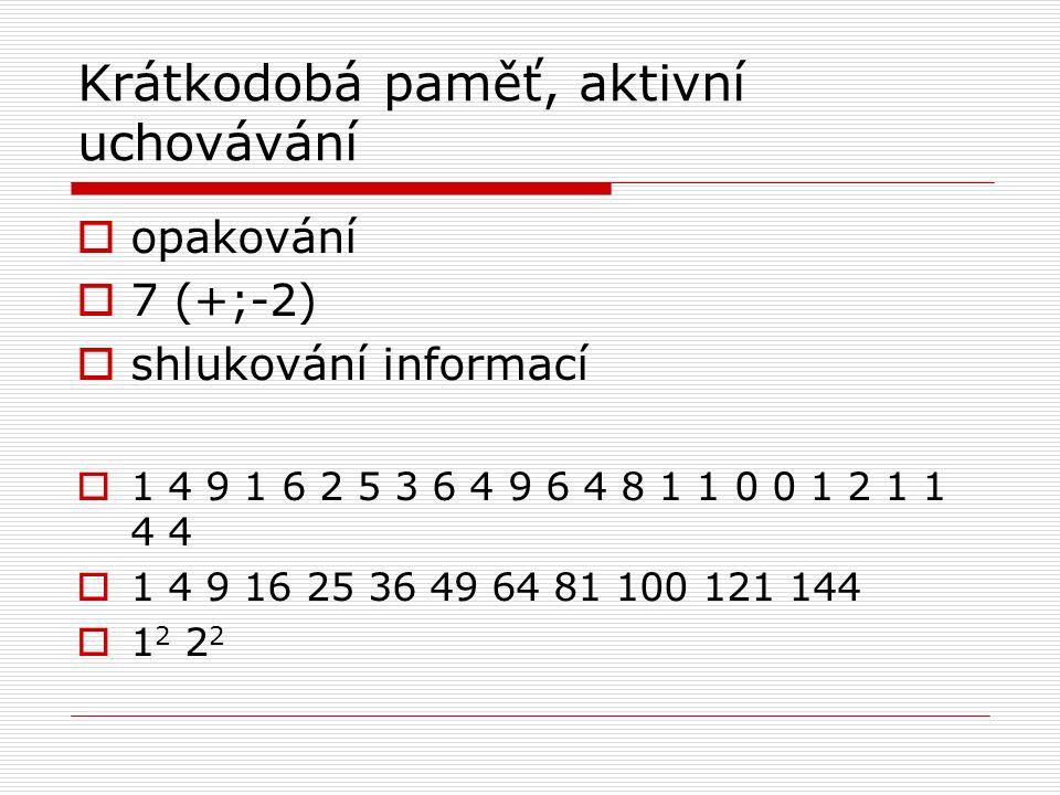 Krátkodobá paměť, aktivní uchovávání  opakování  7 (+;-2)  shlukování informací  1 4 9 1 6 2 5 3 6 4 9 6 4 8 1 1 0 0 1 2 1 1 4 4  1 2 2 2
