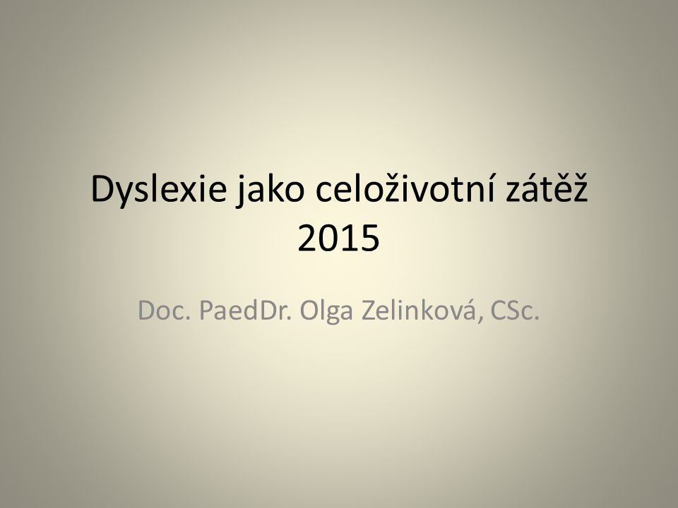 Dyslexie jako celoživotní zátěž 2015 Doc. PaedDr. Olga Zelinková, CSc.