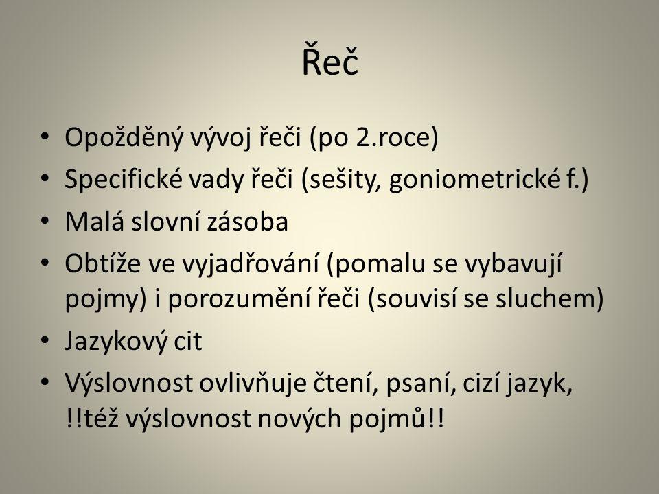 Řeč Opožděný vývoj řeči (po 2.roce) Specifické vady řeči (sešity, goniometrické f.) Malá slovní zásoba Obtíže ve vyjadřování (pomalu se vybavují pojmy) i porozumění řeči (souvisí se sluchem) Jazykový cit Výslovnost ovlivňuje čtení, psaní, cizí jazyk, !!též výslovnost nových pojmů!!