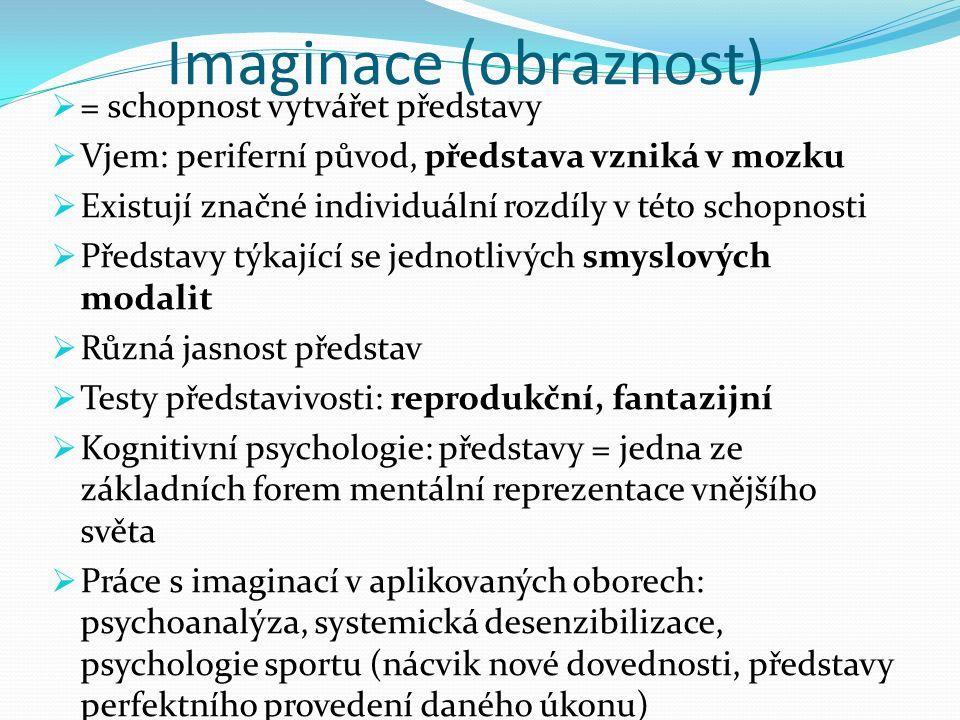 Imaginace (obraznost)  = schopnost vytvářet představy  Vjem: periferní původ, představa vzniká v mozku  Existují značné individuální rozdíly v této schopnosti  Představy týkající se jednotlivých smyslových modalit  Různá jasnost představ  Testy představivosti: reprodukční, fantazijní  Kognitivní psychologie: představy = jedna ze základních forem mentální reprezentace vnějšího světa  Práce s imaginací v aplikovaných oborech: psychoanalýza, systemická desenzibilizace, psychologie sportu (nácvik nové dovednosti, představy perfektního provedení daného úkonu)