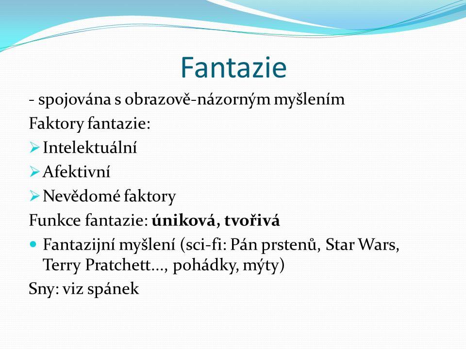 Fantazie - spojována s obrazově-názorným myšlením Faktory fantazie:  Intelektuální  Afektivní  Nevědomé faktory Funkce fantazie: úniková, tvořivá Fantazijní myšlení (sci-fi: Pán prstenů, Star Wars, Terry Pratchett..., pohádky, mýty) Sny: viz spánek