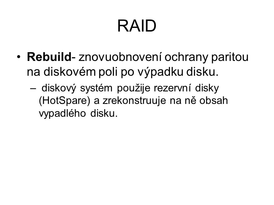 RAID Rebuild- znovuobnovení ochrany paritou na diskovém poli po výpadku disku. – diskový systém použije rezervní disky (HotSpare) a zrekonstruuje na n