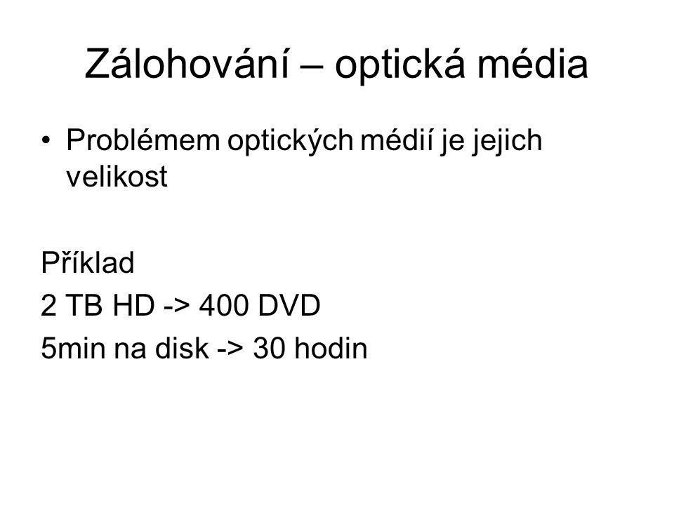 Zálohování – optická média Problémem optických médií je jejich velikost Příklad 2 TB HD -> 400 DVD 5min na disk -> 30 hodin