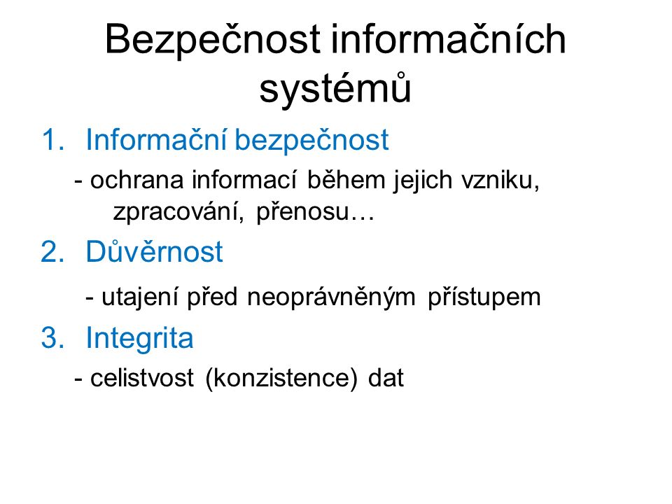 Bezpečnost informačních systémů 1.Informační bezpečnost - ochrana informací během jejich vzniku, zpracování, přenosu… 2.Důvěrnost - utajení před neopr