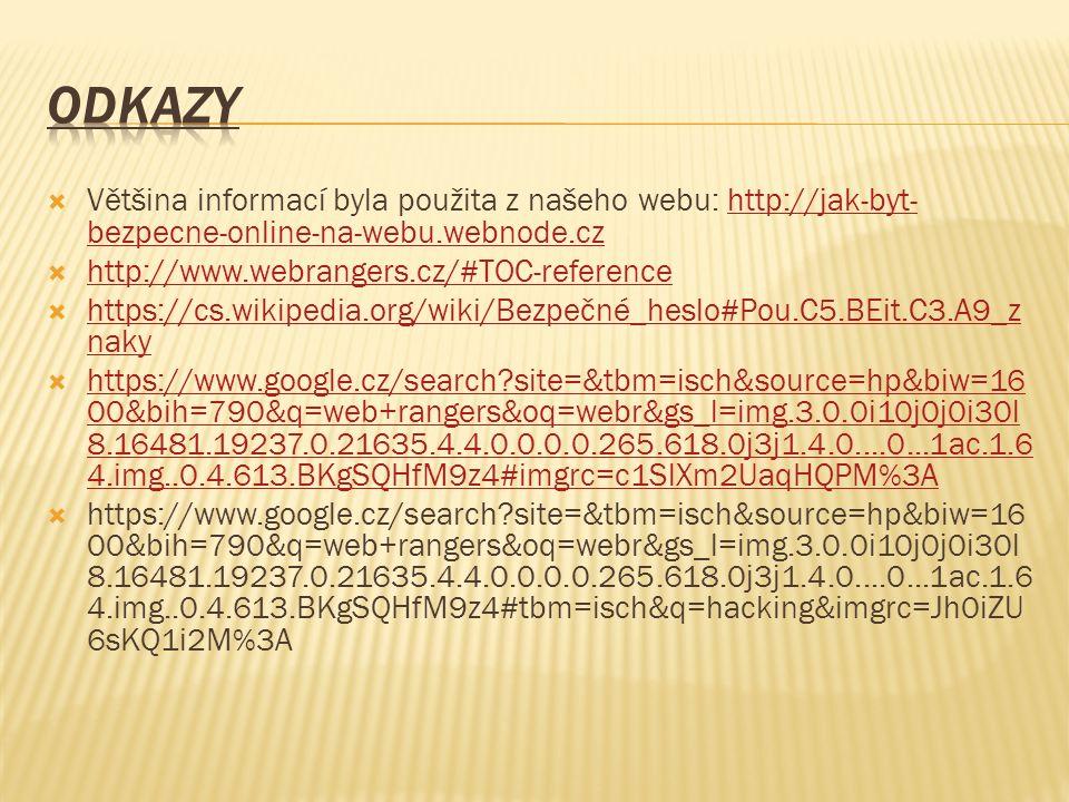  Většina informací byla použita z našeho webu: http://jak-byt- bezpecne-online-na-webu.webnode.czhttp://jak-byt- bezpecne-online-na-webu.webnode.cz  http://www.webrangers.cz/#TOC-reference http://www.webrangers.cz/#TOC-reference  https://cs.wikipedia.org/wiki/Bezpečné_heslo#Pou.C5.BEit.C3.A9_z naky https://cs.wikipedia.org/wiki/Bezpečné_heslo#Pou.C5.BEit.C3.A9_z naky  https://www.google.cz/search site=&tbm=isch&source=hp&biw=16 00&bih=790&q=web+rangers&oq=webr&gs_l=img.3.0.0i10j0j0i30l 8.16481.19237.0.21635.4.4.0.0.0.0.265.618.0j3j1.4.0....0...1ac.1.6 4.img..0.4.613.BKgSQHfM9z4#imgrc=c1SlXm2UaqHQPM%3A https://www.google.cz/search site=&tbm=isch&source=hp&biw=16 00&bih=790&q=web+rangers&oq=webr&gs_l=img.3.0.0i10j0j0i30l 8.16481.19237.0.21635.4.4.0.0.0.0.265.618.0j3j1.4.0....0...1ac.1.6 4.img..0.4.613.BKgSQHfM9z4#imgrc=c1SlXm2UaqHQPM%3A  https://www.google.cz/search site=&tbm=isch&source=hp&biw=16 00&bih=790&q=web+rangers&oq=webr&gs_l=img.3.0.0i10j0j0i30l 8.16481.19237.0.21635.4.4.0.0.0.0.265.618.0j3j1.4.0....0...1ac.1.6 4.img..0.4.613.BKgSQHfM9z4#tbm=isch&q=hacking&imgrc=Jh0iZU 6sKQ1i2M%3A