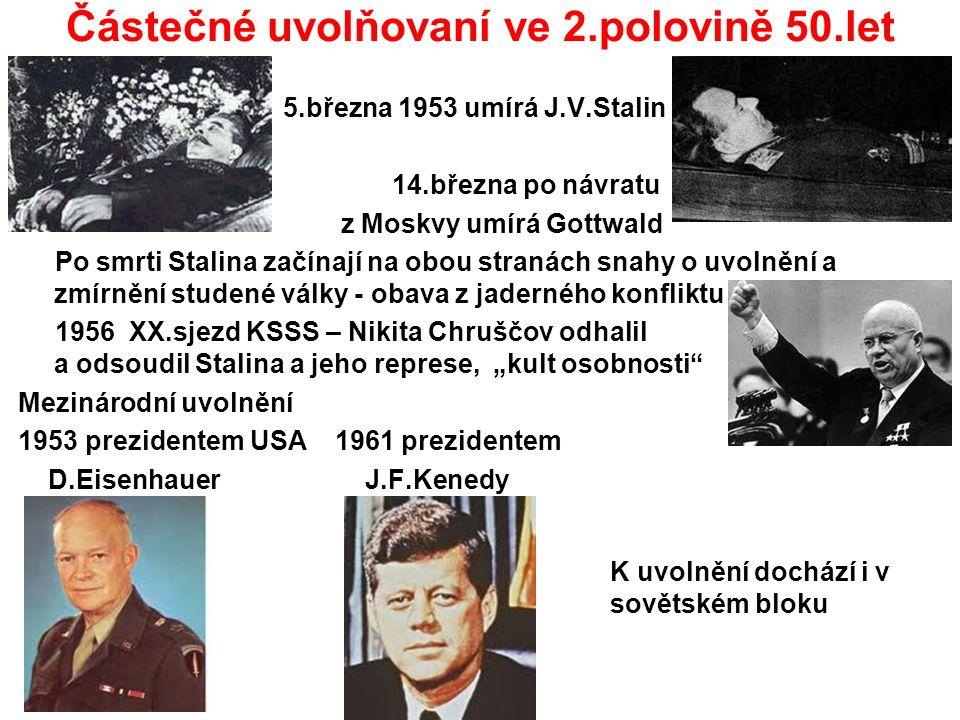 """Částečné uvolňovaní ve 2.polovině 50.let 5.března 1953 umírá J.V.Stalin 14.března po návratu z Moskvy umírá Gottwald Po smrti Stalina začínají na obou stranách snahy o uvolnění a zmírnění studené války - obava z jaderného konfliktu 1956 XX.sjezd KSSS – Nikita Chruščov odhalil a odsoudil Stalina a jeho represe, """"kult osobnosti Mezinárodní uvolnění 1953 prezidentem USA 1961 prezidentem D.Eisenhauer J.F.Kenedy K uvolnění dochází i v sovětském bloku"""