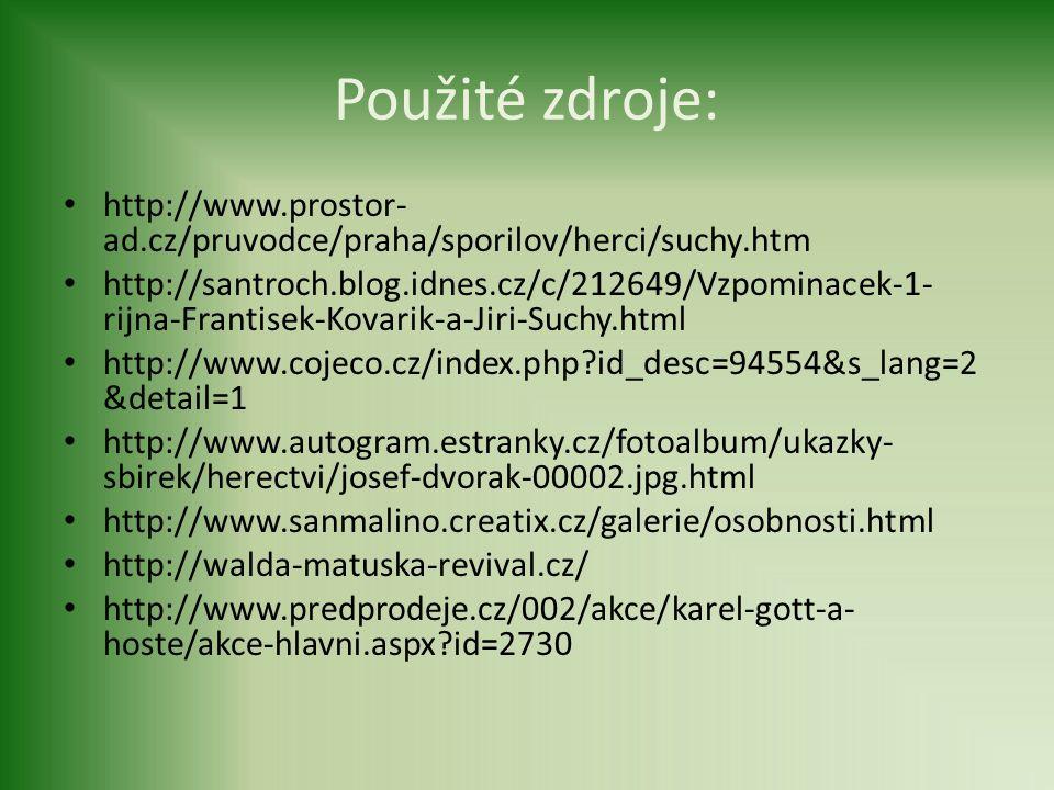 Použité zdroje: http://www.prostor- ad.cz/pruvodce/praha/sporilov/herci/suchy.htm http://santroch.blog.idnes.cz/c/212649/Vzpominacek-1- rijna-Frantisek-Kovarik-a-Jiri-Suchy.html http://www.cojeco.cz/index.php?id_desc=94554&s_lang=2 &detail=1 http://www.autogram.estranky.cz/fotoalbum/ukazky- sbirek/herectvi/josef-dvorak-00002.jpg.html http://www.sanmalino.creatix.cz/galerie/osobnosti.html http://walda-matuska-revival.cz/ http://www.predprodeje.cz/002/akce/karel-gott-a- hoste/akce-hlavni.aspx?id=2730