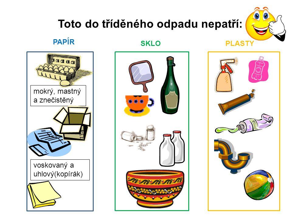 Toto do tříděného odpadu nepatří: PAPÍR SKLO PLASTY mokrý, mastný a znečistěný voskovaný a uhlový(kopírák)