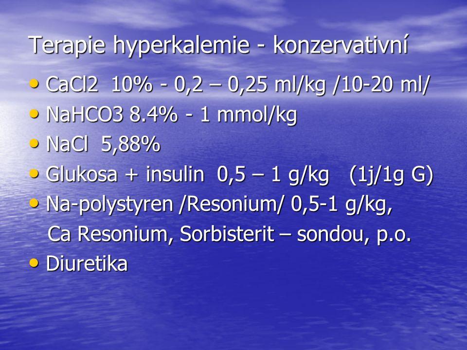 Terapie hyperkalemie - konzervativní CaCl2 10% - 0,2 – 0,25 ml/kg /10-20 ml/ CaCl2 10% - 0,2 – 0,25 ml/kg /10-20 ml/ NaHCO3 8.4% - 1 mmol/kg NaHCO3 8.4% - 1 mmol/kg NaCl 5,88% NaCl 5,88% Glukosa + insulin 0,5 – 1 g/kg (1j/1g G) Glukosa + insulin 0,5 – 1 g/kg (1j/1g G) Na-polystyren /Resonium/ 0,5-1 g/kg, Na-polystyren /Resonium/ 0,5-1 g/kg, Ca Resonium, Sorbisterit – sondou, p.o.