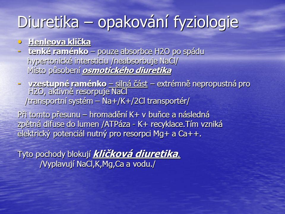 Diuretika – opakování fyziologie Henleova klička Henleova klička - tenké raménko – pouze absorbce H2O po spádu hypertonické intersticiu /neabsorbuje NaCl/ hypertonické intersticiu /neabsorbuje NaCl/ Místo působení osmotického diuretika Místo působení osmotického diuretika - vzestupné raménko – silná část – extrémně nepropustná pro H2O, aktivně resorpuje NaCl /transportní systém – Na+/K+/2Cl transportér/ /transportní systém – Na+/K+/2Cl transportér/ Při tomto přesunu – hromadění K+ v buňce a následná zpětná difuse do lumen /ATPáza - K+ recyklace.Tím vzniká elektrický potenciál nutný pro resorpci Mg+ a Ca++.