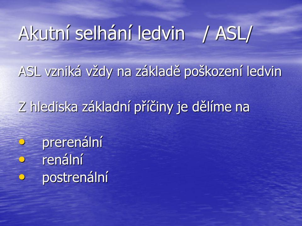 Akutní selhání ledvin / ASL/ ASL vzniká vždy na základě poškození ledvin Z hlediska základní příčiny je dělíme na prerenální prerenální renální renální postrenální postrenální