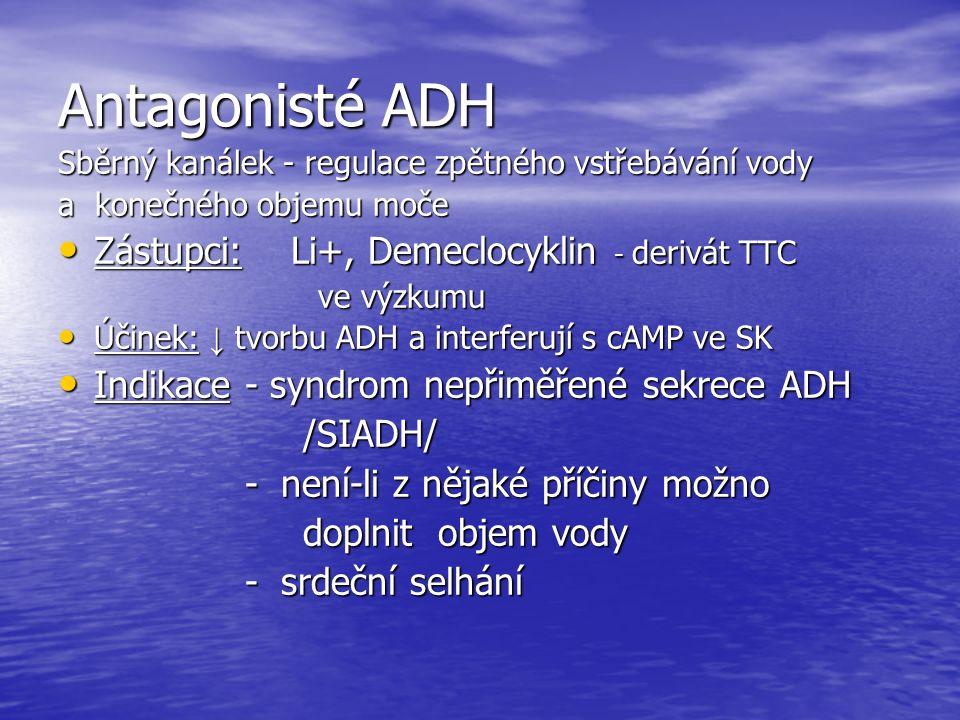 Antagonisté ADH Sběrný kanálek - regulace zpětného vstřebávání vody a konečného objemu moče Zástupci: Li+, Demeclocyklin - derivát TTC Zástupci: Li+, Demeclocyklin - derivát TTC ve výzkumu ve výzkumu Účinek: ↓ tvorbu ADH a interferují s cAMP ve SK Účinek: ↓ tvorbu ADH a interferují s cAMP ve SK Indikace - syndrom nepřiměřené sekrece ADH Indikace - syndrom nepřiměřené sekrece ADH /SIADH/ /SIADH/ - není-li z nějaké příčiny možno - není-li z nějaké příčiny možno doplnit objem vody doplnit objem vody - srdeční selhání - srdeční selhání
