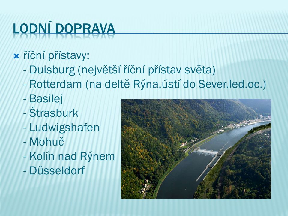  říční přístavy: - Duisburg (největší říční přístav světa) - Rotterdam (na deltě Rýna,ústí do Sever.led.oc.) - Basilej - Štrasburk - Ludwigshafen - Mohuč - Kolín nad Rýnem - Düsseldorf