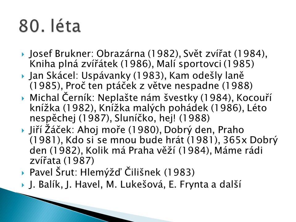  Josef Brukner: Obrazárna (1982), Svět zvířat (1984), Kniha plná zvířátek (1986), Malí sportovci (1985)  Jan Skácel: Uspávanky (1983), Kam odešly laně (1985), Proč ten ptáček z větve nespadne (1988)  Michal Černík: Neplašte nám švestky (1984), Kocouří knížka (1982), Knížka malých pohádek (1986), Léto nespěchej (1987), Sluníčko, hej.