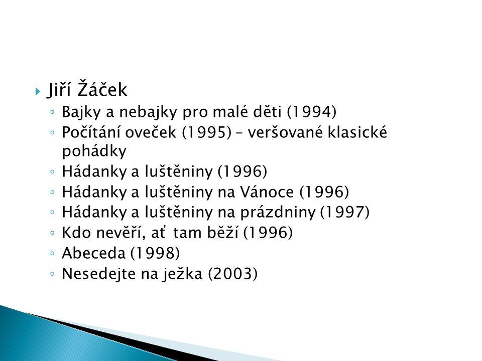  Jiří Žáček ◦ Bajky a nebajky pro malé děti (1994) ◦ Počítání oveček (1995) – veršované klasické pohádky ◦ Hádanky a luštěniny (1996) ◦ Hádanky a luštěniny na Vánoce (1996) ◦ Hádanky a luštěniny na prázdniny (1997) ◦ Kdo nevěří, ať tam běží (1996) ◦ Abeceda (1998) ◦ Nesedejte na ježka (2003)