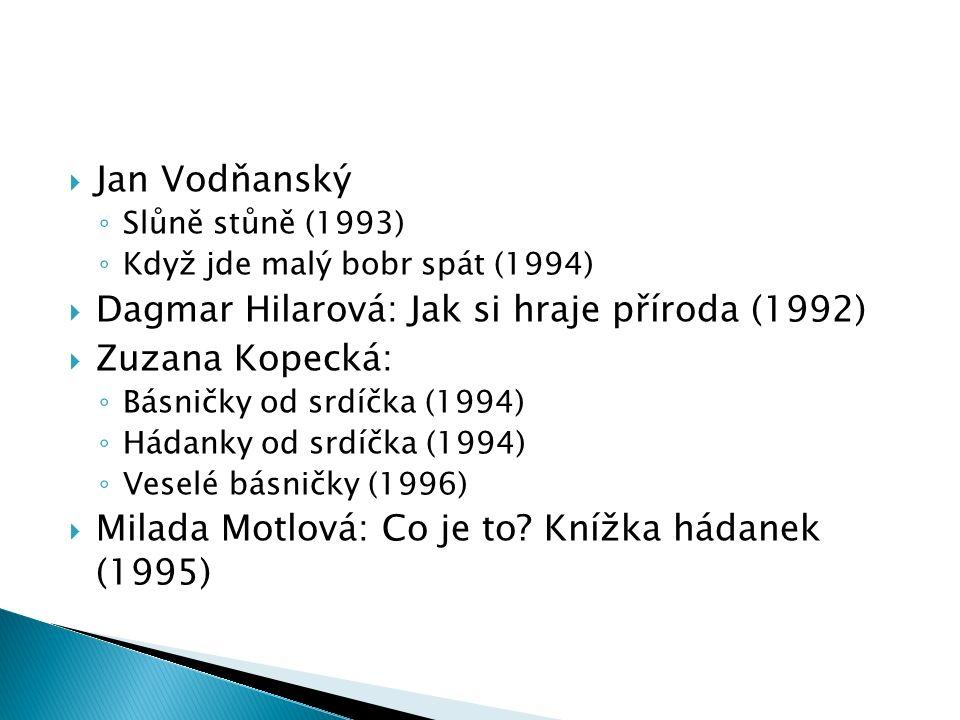  Jan Vodňanský ◦ Slůně stůně (1993) ◦ Když jde malý bobr spát (1994)  Dagmar Hilarová: Jak si hraje příroda (1992)  Zuzana Kopecká: ◦ Básničky od srdíčka (1994) ◦ Hádanky od srdíčka (1994) ◦ Veselé básničky (1996)  Milada Motlová: Co je to.