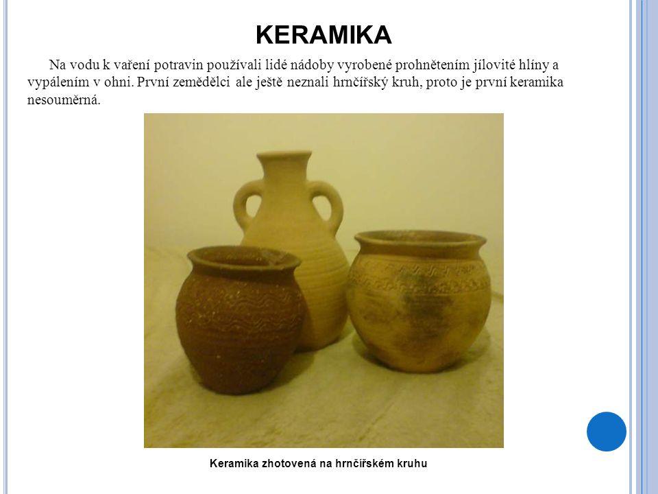 KERAMIKA Na vodu k vaření potravin používali lidé nádoby vyrobené prohnětením jílovité hlíny a vypálením v ohni. První zemědělci ale ještě neznali hrn