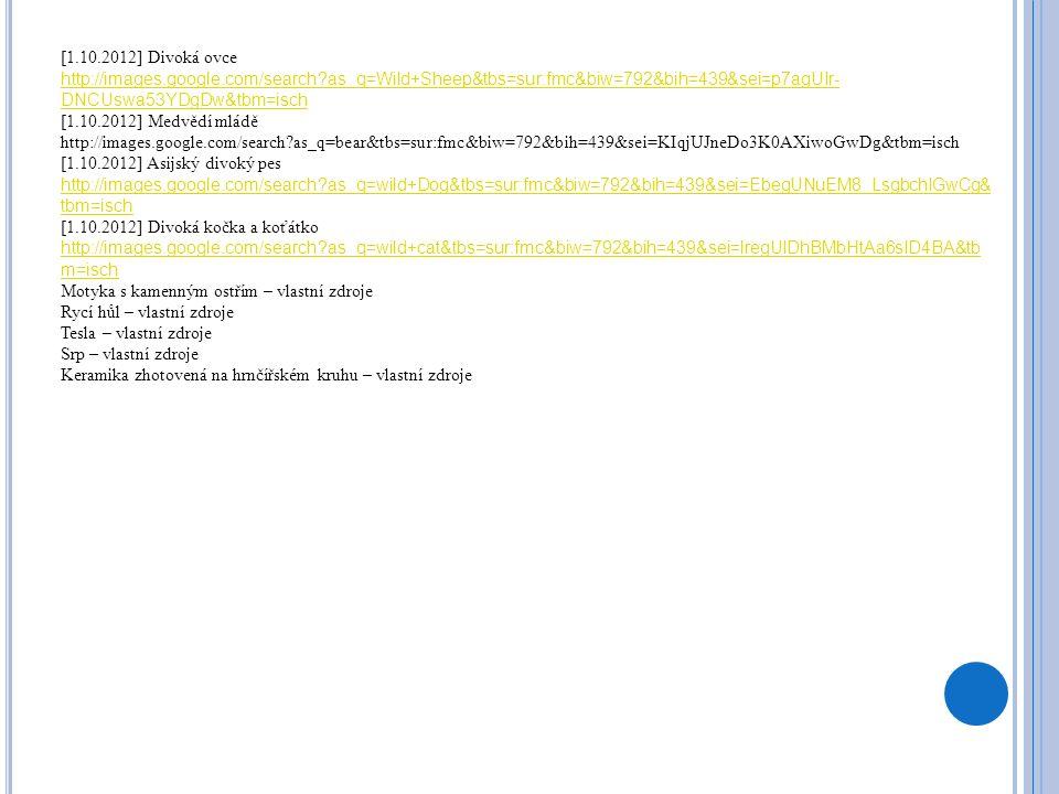 [1.10.2012] Divoká ovce http://images.google.com/search as_q=Wild+Sheep&tbs=sur:fmc&biw=792&bih=439&sei=p7agUIr- DNCUswa53YDgDw&tbm=isch [1.10.2012] Medvědí mládě http://images.google.com/search as_q=bear&tbs=sur:fmc&biw=792&bih=439&sei=KIqjUJneDo3K0AXiwoGwDg&tbm=isch [1.10.2012] Asijský divoký pes http://images.google.com/search as_q=wild+Dog&tbs=sur:fmc&biw=792&bih=439&sei=EbegUNuEM8_LsgbchIGwCg& tbm=isch [1.10.2012] Divoká kočka a koťátko http://images.google.com/search as_q=wild+cat&tbs=sur:fmc&biw=792&bih=439&sei=lregUIDhBMbHtAa6sID4BA&tb m=isch Motyka s kamenným ostřím – vlastní zdroje Rycí hůl – vlastní zdroje Tesla – vlastní zdroje Srp – vlastní zdroje Keramika zhotovená na hrnčířském kruhu – vlastní zdroje