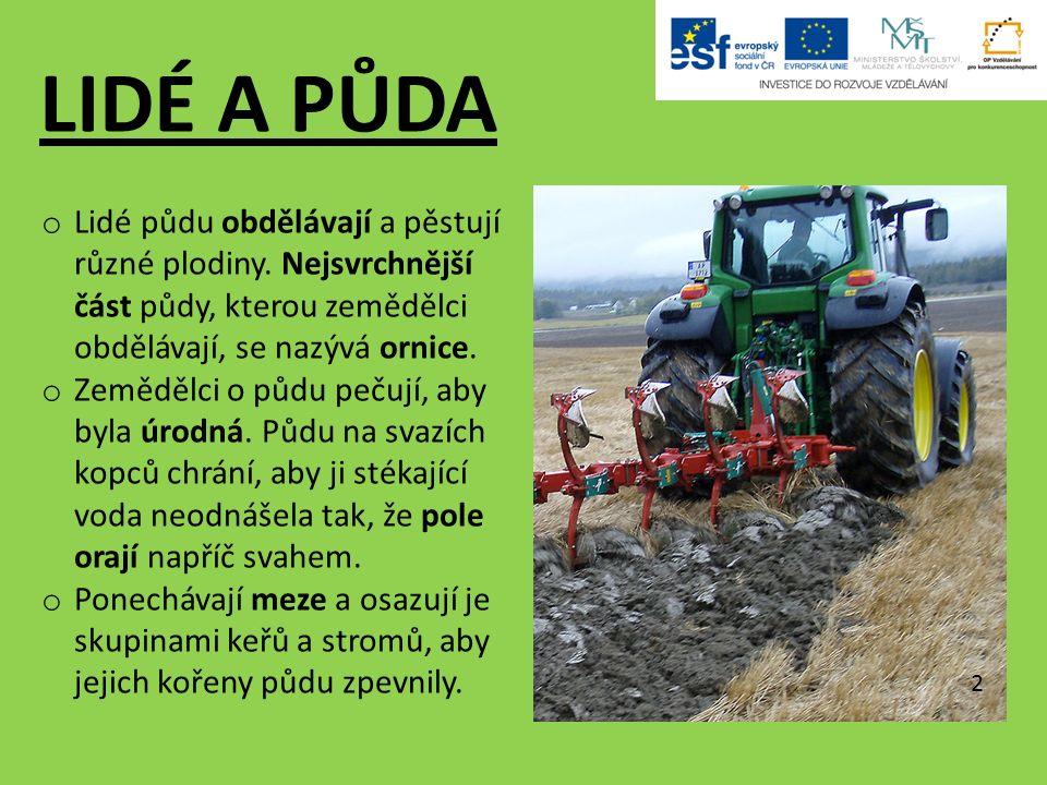 LIDÉ A PŮDA o Lidé půdu obdělávají a pěstují různé plodiny. Nejsvrchnější část půdy, kterou zemědělci obdělávají, se nazývá ornice. o Zemědělci o půdu