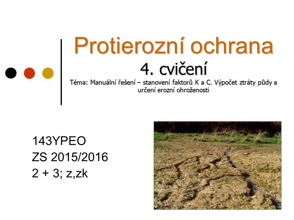 Protierozní ochrana 4. cvičení Téma: Manuální řešení – stanovení faktorů K a C. Výpočet ztráty půdy a určení erozní ohroženosti 143YPEO ZS 2015/2016 2