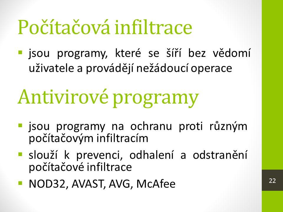 Počítačová infiltrace  jsou programy, které se šíří bez vědomí uživatele a provádějí nežádoucí operace  jsou programy na ochranu proti různým počítačovým infiltracím  slouží k prevenci, odhalení a odstranění počítačové infiltrace  NOD32, AVAST, AVG, McAfee Antivirové programy 22