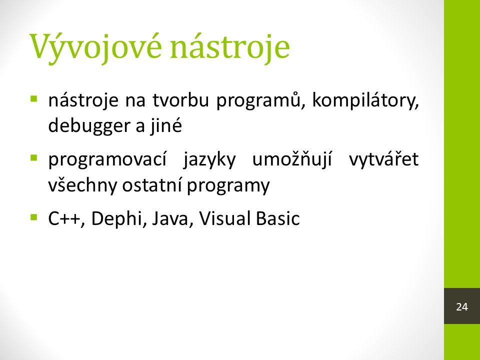 Vývojové nástroje  nástroje na tvorbu programů, kompilátory, debugger a jiné  programovací jazyky umožňují vytvářet všechny ostatní programy  C++, Dephi, Java, Visual Basic 24