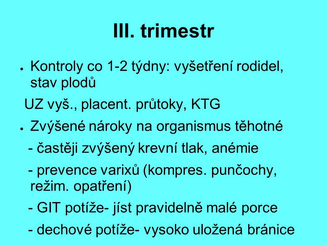III. trimestr ● Kontroly co 1-2 týdny: vyšetření rodidel, stav plodů UZ vyš., placent. průtoky, KTG ● Zvýšené nároky na organismus těhotné - častěji z