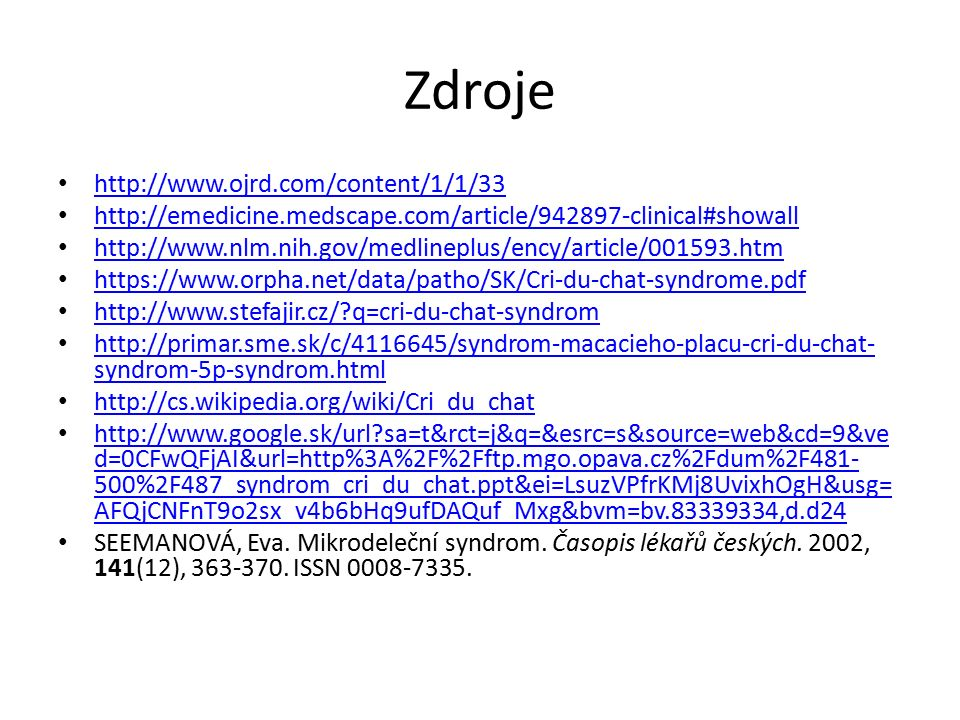 Zdroje http://www.ojrd.com/content/1/1/33 http://emedicine.medscape.com/article/942897-clinical#showall http://www.nlm.nih.gov/medlineplus/ency/article/001593.htm https://www.orpha.net/data/patho/SK/Cri-du-chat-syndrome.pdf http://www.stefajir.cz/ q=cri-du-chat-syndrom http://primar.sme.sk/c/4116645/syndrom-macacieho-placu-cri-du-chat- syndrom-5p-syndrom.html http://primar.sme.sk/c/4116645/syndrom-macacieho-placu-cri-du-chat- syndrom-5p-syndrom.html http://cs.wikipedia.org/wiki/Cri_du_chat http://www.google.sk/url sa=t&rct=j&q=&esrc=s&source=web&cd=9&ve d=0CFwQFjAI&url=http%3A%2F%2Fftp.mgo.opava.cz%2Fdum%2F481- 500%2F487_syndrom_cri_du_chat.ppt&ei=LsuzVPfrKMj8UvixhOgH&usg= AFQjCNFnT9o2sx_v4b6bHq9ufDAQuf_Mxg&bvm=bv.83339334,d.d24 http://www.google.sk/url sa=t&rct=j&q=&esrc=s&source=web&cd=9&ve d=0CFwQFjAI&url=http%3A%2F%2Fftp.mgo.opava.cz%2Fdum%2F481- 500%2F487_syndrom_cri_du_chat.ppt&ei=LsuzVPfrKMj8UvixhOgH&usg= AFQjCNFnT9o2sx_v4b6bHq9ufDAQuf_Mxg&bvm=bv.83339334,d.d24 SEEMANOVÁ, Eva.