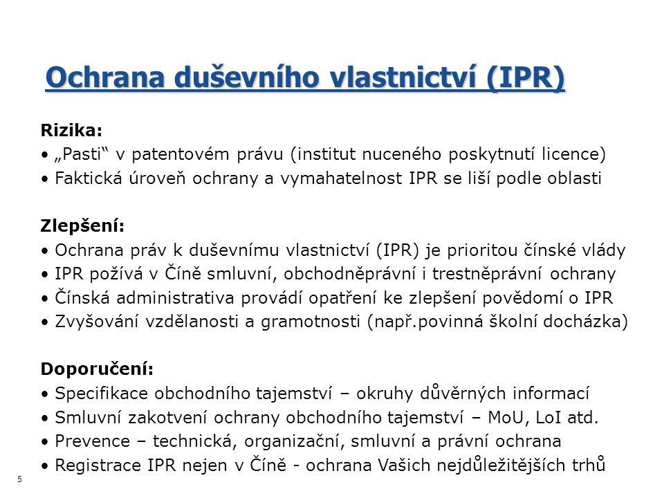 """5 Ochrana duševního vlastnictví (IPR) Rizika: """"Pasti v patentovém právu (institut nuceného poskytnutí licence) Faktická úroveň ochrany a vymahatelnost IPR se liší podle oblasti Zlepšení: Ochrana práv k duševnímu vlastnictví (IPR) je prioritou čínské vlády IPR požívá v Číně smluvní, obchodněprávní i trestněprávní ochrany Čínská administrativa provádí opatření ke zlepšení povědomí o IPR Zvyšování vzdělanosti a gramotnosti (např.povinná školní docházka) Doporučení: Specifikace obchodního tajemství – okruhy důvěrných informací Smluvní zakotvení ochrany obchodního tajemství – MoU, LoI atd."""
