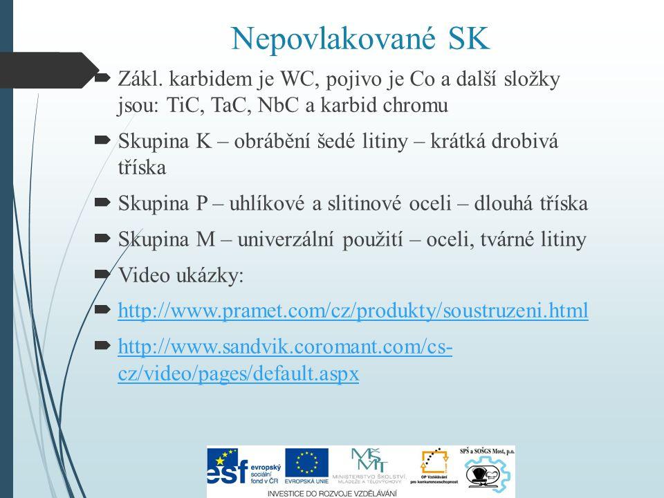 Nepovlakované SK  Zákl. karbidem je WC, pojivo je Co a další složky jsou: TiC, TaC, NbC a karbid chromu  Skupina K – obrábění šedé litiny – krátká d