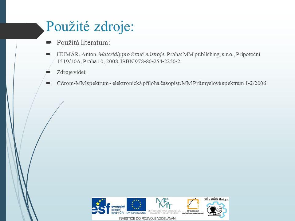 Použité zdroje:  Použitá literatura:  HUMÁR, Anton. Materiály pro řezné nástroje. Praha: MM publishing, s.r.o., Přípotoční 1519/10A, Praha 10, 2008,