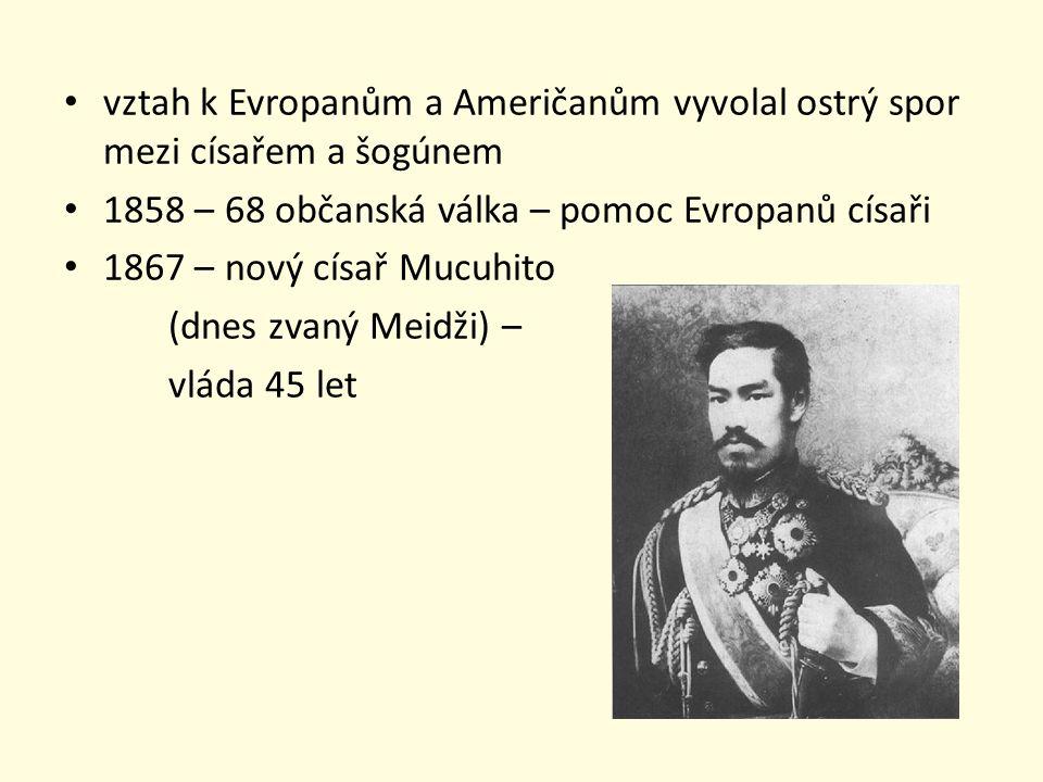 vztah k Evropanům a Američanům vyvolal ostrý spor mezi císařem a šogúnem 1858 – 68 občanská válka – pomoc Evropanů císaři 1867 – nový císař Mucuhito (dnes zvaný Meidži) – vláda 45 let