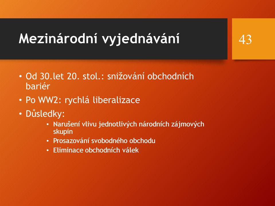 Mezinárodní vyjednávání Od 30.let 20. stol.: snižování obchodních bariér Po WW2: rychlá liberalizace Důsledky: Narušení vlivu jednotlivých národních z